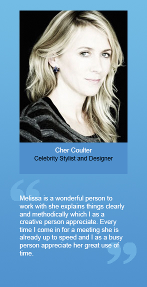 "Cher Coulter (Celebrity Stylist and Designer): ""Melissa is a wonderful person to work with she explains things clearly and methodically which I as a creative person appreciate. Every time I come in for a meeting she is already up to speed and I as a busy person appreciate her great use of time."""