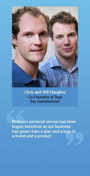 "Chris and Will Haughey (Co-Founders of Tegu, toy manufacturer): ""Melissa's personal service has been hugely beneficial as our business has grown from a plan and a logo to a brand and a product."""