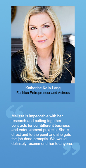"Katherine Kelly Lang (Fashion Entrepreneur and Actress): ""Melissa is impeccable with her research and putting together contracts for our different business and entertainment projects. She is direct and to the point and she gets the job done promptly. We would definitely recommend her to anyone."""