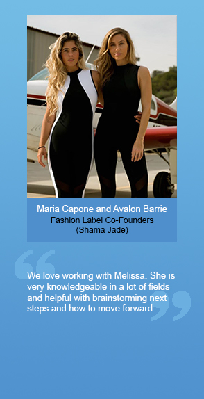 "Maria Capone and Avalon Barrie (Fashion Label Co-Founders of Shama Jade): ""We love working with Melissa. She is very knowledgeable in a lot of fields and helpful with brainstorming next steps and how to move forward."""