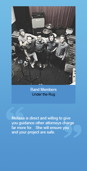 "Testimonial from Band Members (Under the Rug): ""Melissa is direct and willing to give you guidance other attorneys charge far more for. She will ensure you and your project are safe."""